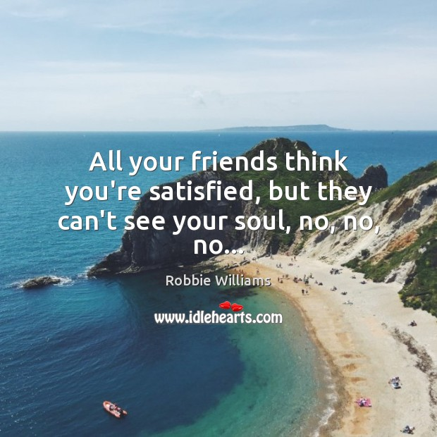 All your friends think you're satisfied, but they can't see your soul, no, no, no… Robbie Williams Picture Quote