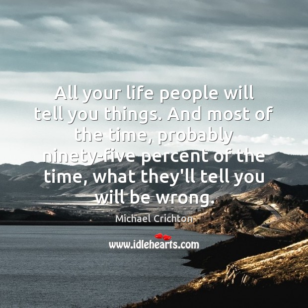 All your life people will tell you things. And most of the Michael Crichton Picture Quote