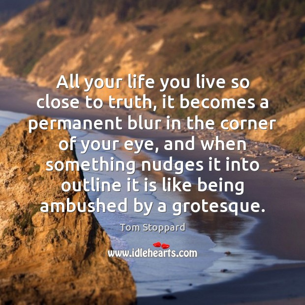 All your life you live so close to truth, it becomes a Life You Live Quotes Image