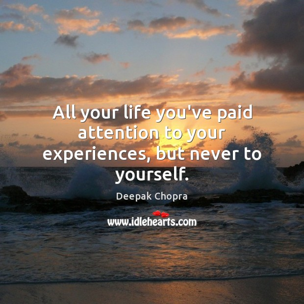 All your life you've paid attention to your experiences, but never to yourself. Image