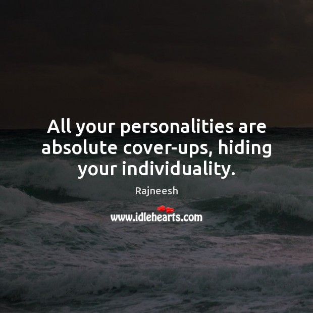 Image, All your personalities are absolute cover-ups, hiding your individuality.