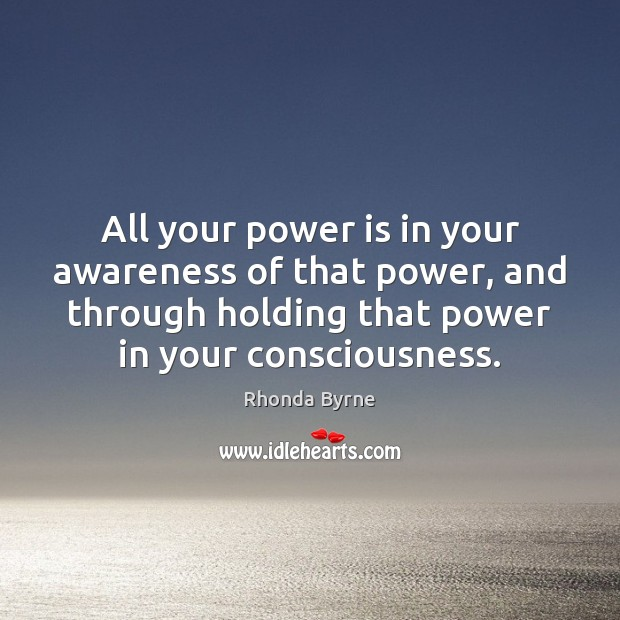 All your power is in your awareness of that power, and through Rhonda Byrne Picture Quote