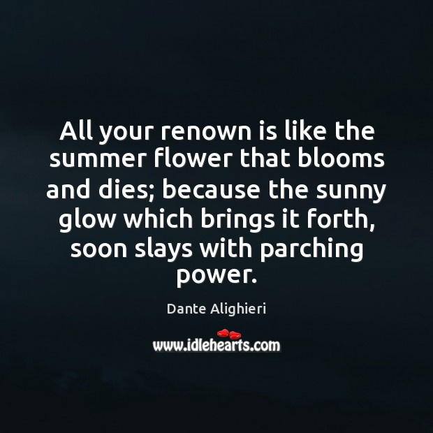 All your renown is like the summer flower that blooms and dies; Dante Alighieri Picture Quote
