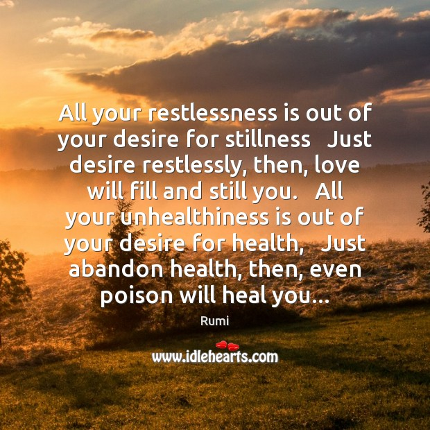 All your restlessness is out of your desire for stillness   Just desire Rumi Picture Quote