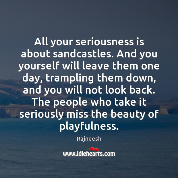 All your seriousness is about sandcastles. And you yourself will leave them Image
