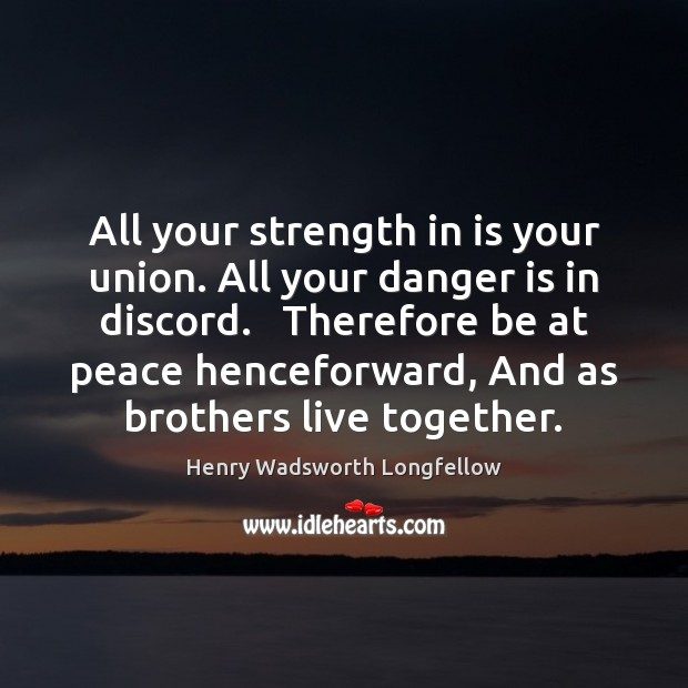 All your strength in is your union. All your danger is in Henry Wadsworth Longfellow Picture Quote