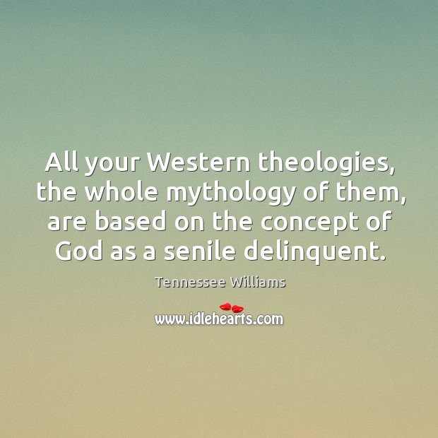 All your western theologies, the whole mythology of them, are based on the concept of God as a senile delinquent. Image