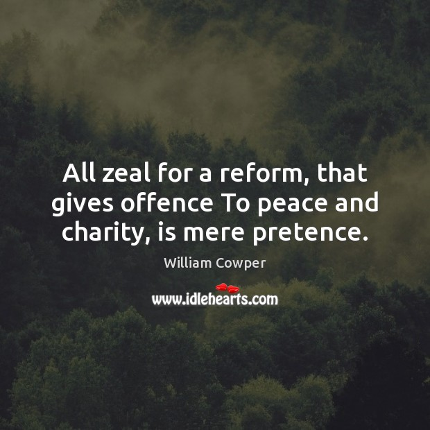 All zeal for a reform, that gives offence To peace and charity, is mere pretence. Image