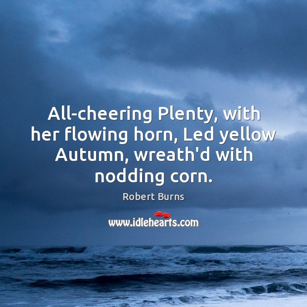 Image, All-cheering Plenty, with her flowing horn, Led yellow Autumn, wreath'd with nodding corn.