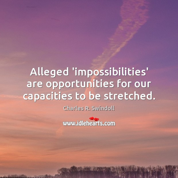 Alleged 'impossibilities' are opportunities for our capacities to be stretched. Charles R. Swindoll Picture Quote