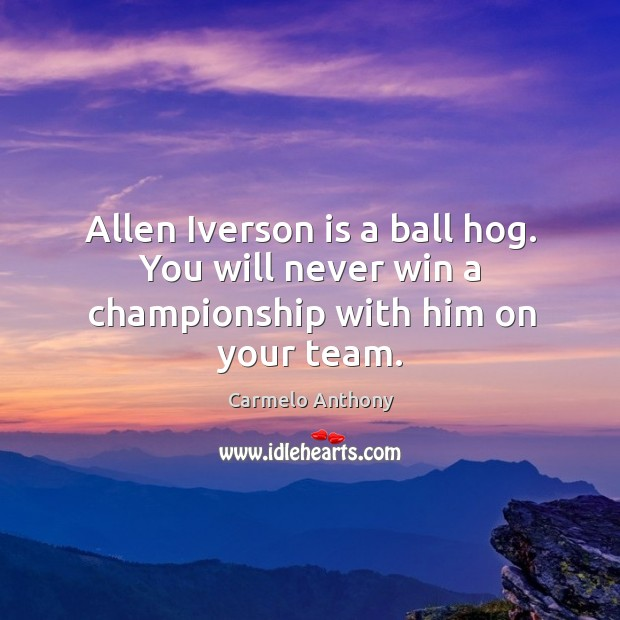 Allen Iverson is a ball hog. You will never win a championship with him on your team. Carmelo Anthony Picture Quote