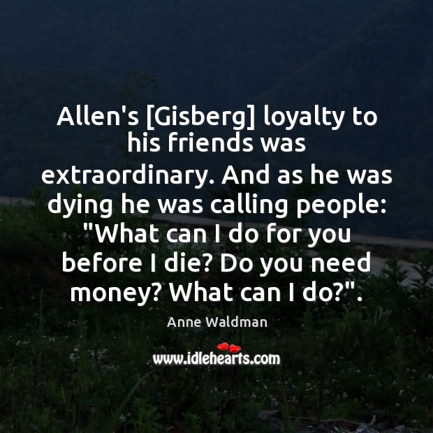 Allen's [Gisberg] loyalty to his friends was extraordinary. And as he was Anne Waldman Picture Quote