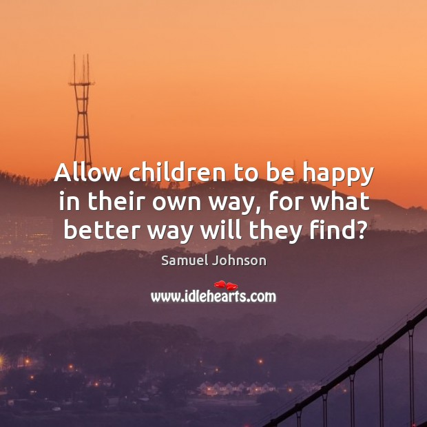 Allow children to be happy in their own way, for what better way will they find? Image