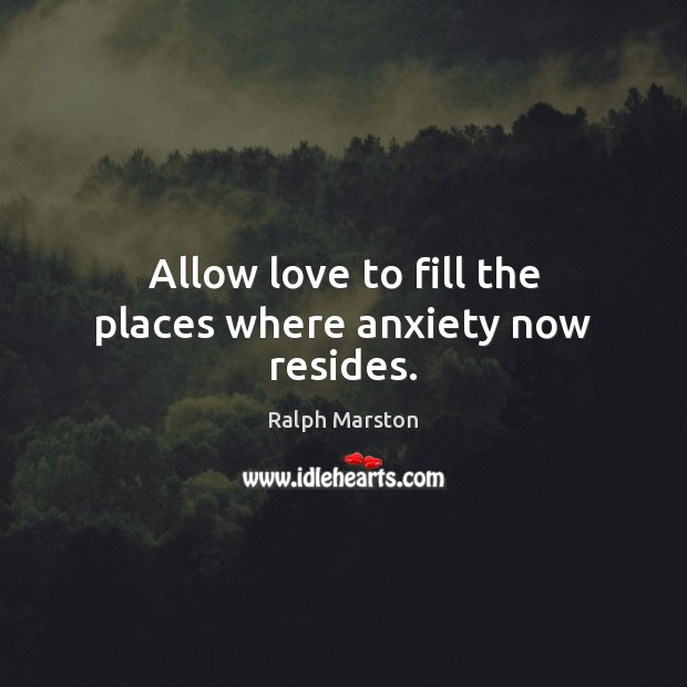 Allow love to fill the places where anxiety now resides. Ralph Marston Picture Quote
