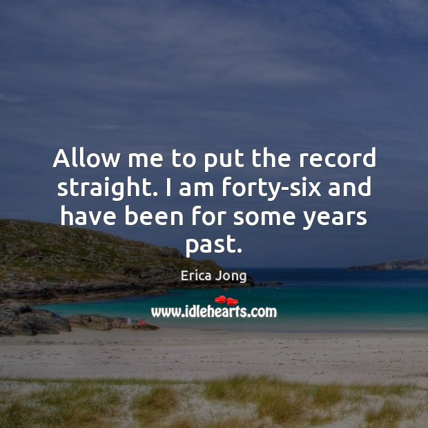 Allow me to put the record straight. I am forty-six and have been for some years past. Image