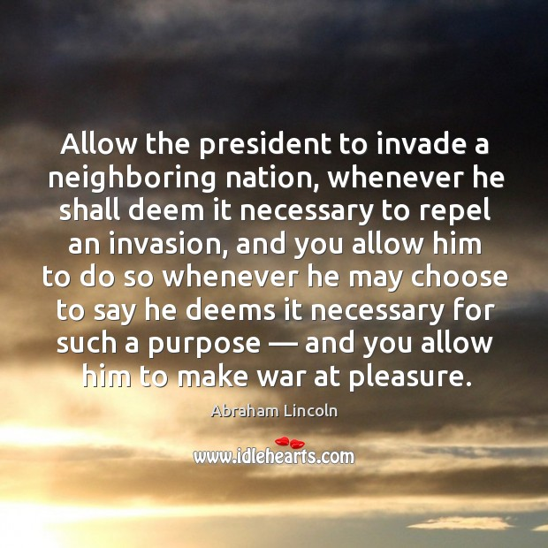 Allow the president to invade a neighboring nation, whenever he shall deem it necessary to Image