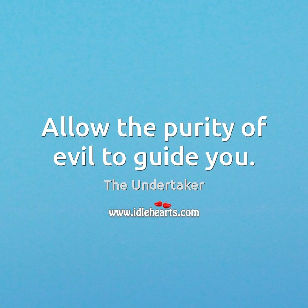 Allow the purity of evil to guide you. The Undertaker Picture Quote