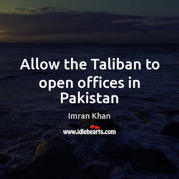 Allow the Taliban to open offices in Pakistan Imran Khan Picture Quote