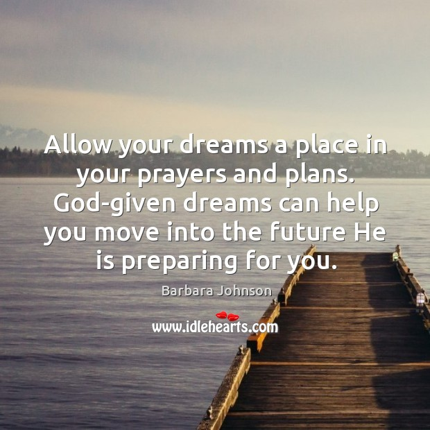 Allow your dreams a place in your prayers and plans. God-given dreams Barbara Johnson Picture Quote