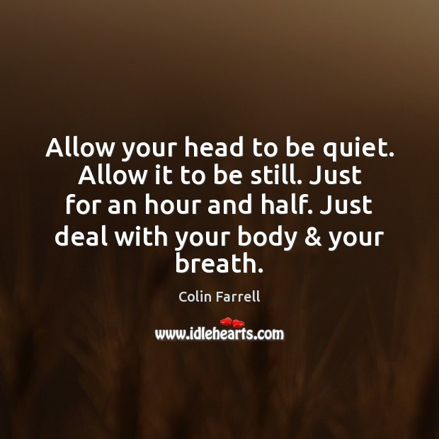 Allow your head to be quiet. Allow it to be still. Just Colin Farrell Picture Quote