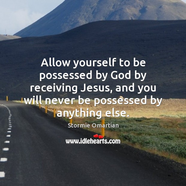 Allow yourself to be possessed by God by receiving Jesus, and you Stormie Omartian Picture Quote