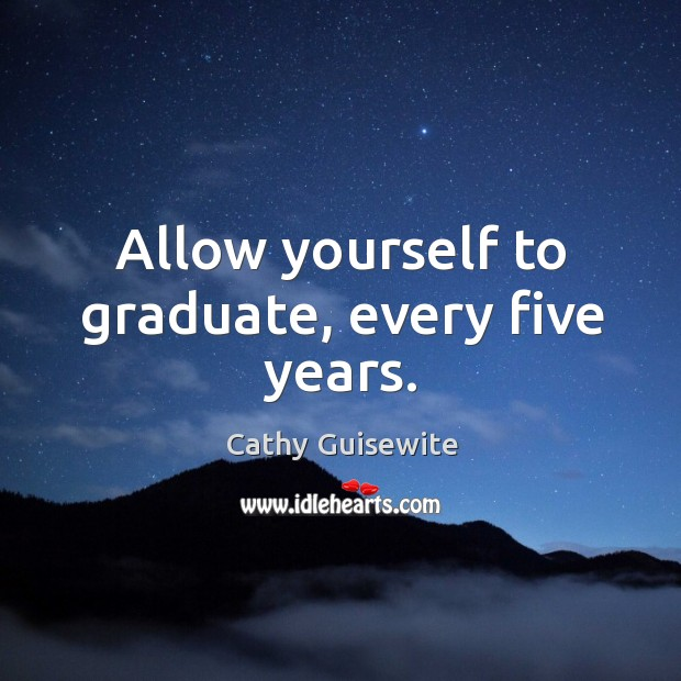 Allow yourself to graduate, every five years. Cathy Guisewite Picture Quote