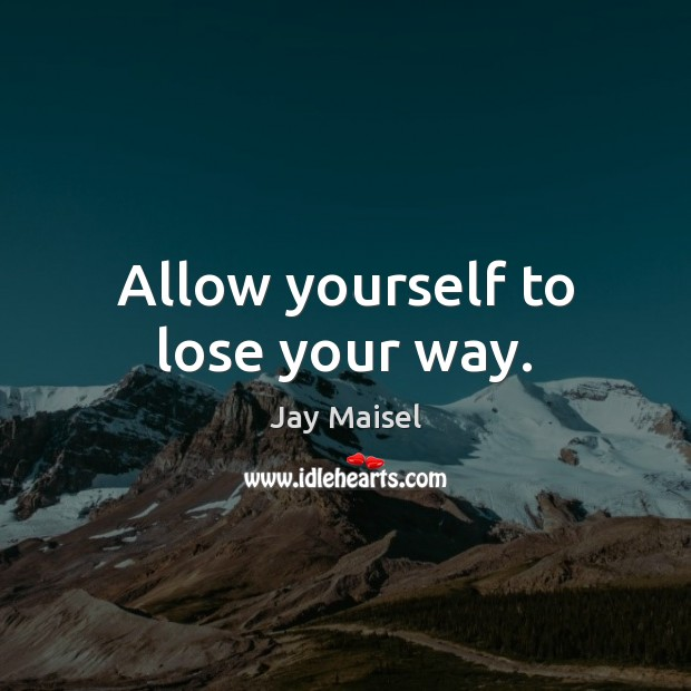 Allow yourself to lose your way. Image