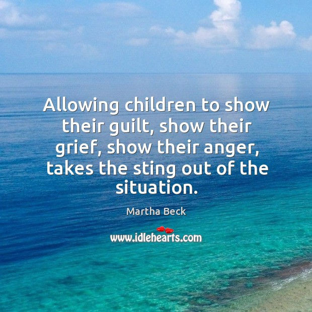 Image, Allowing children to show their guilt, show their grief, show their anger, takes the sting out of the situation.