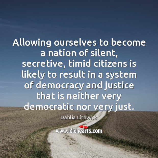 Allowing ourselves to become a nation of silent, secretive, timid citizens is Dahlia Lithwick Picture Quote