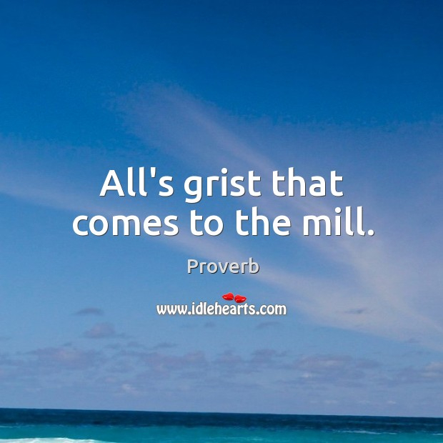 All's grist that comes to the mill. Image