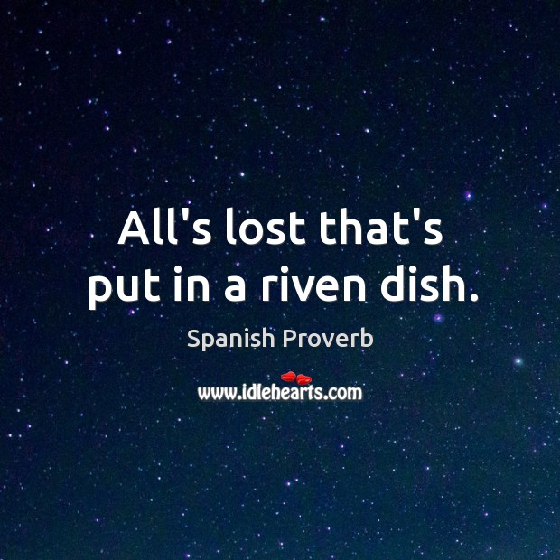 All's lost that's put in a riven dish. Image