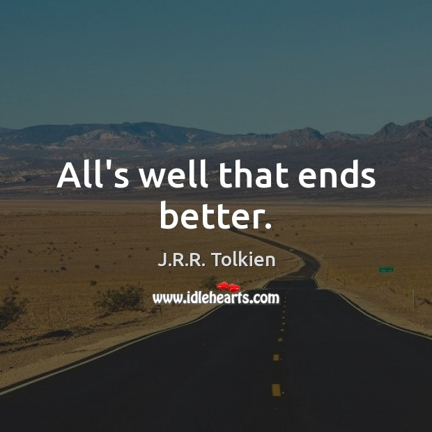 All's well that ends better. J.R.R. Tolkien Picture Quote