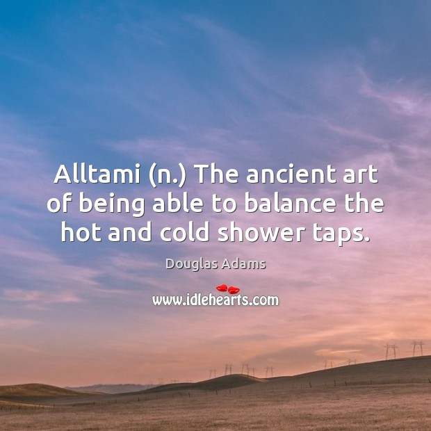 Alltami (n.) The ancient art of being able to balance the hot and cold shower taps. Douglas Adams Picture Quote