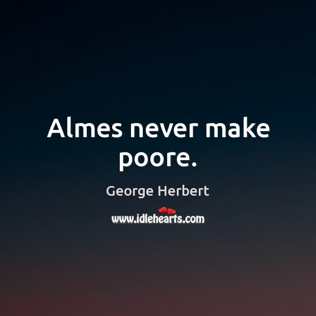 Almes never make poore. Image