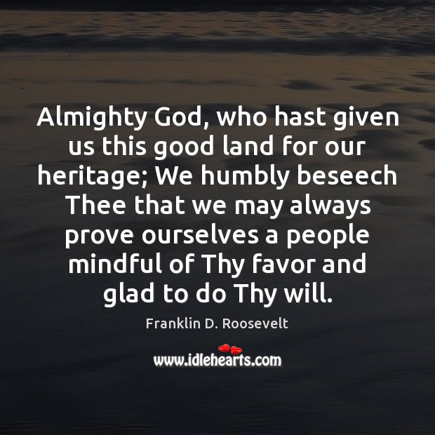 Almighty God, who hast given us this good land for our heritage; Franklin D. Roosevelt Picture Quote