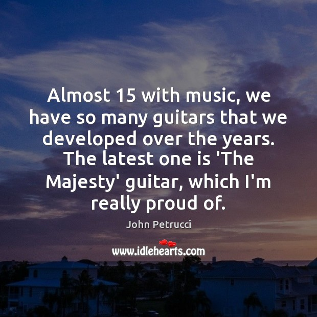 Almost 15 with music, we have so many guitars that we developed over John Petrucci Picture Quote
