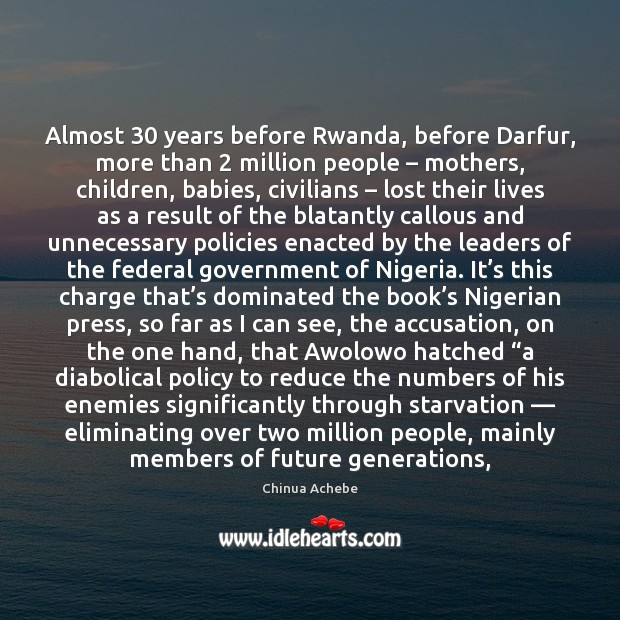 Almost 30 years before Rwanda, before Darfur, more than 2 million people – mothers, children, Chinua Achebe Picture Quote