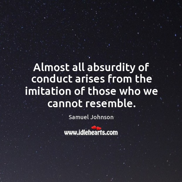 Almost all absurdity of conduct arises from the imitation of those who we cannot resemble. Image