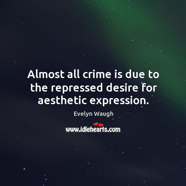 Almost all crime is due to the repressed desire for aesthetic expression. Image