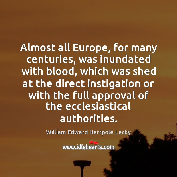 Almost all Europe, for many centuries, was inundated with blood, which was Approval Quotes Image
