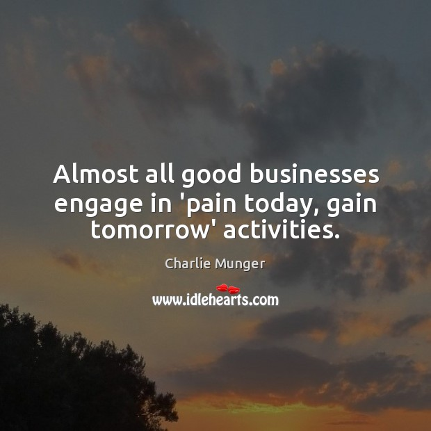 Almost all good businesses engage in 'pain today, gain tomorrow' activities. Charlie Munger Picture Quote