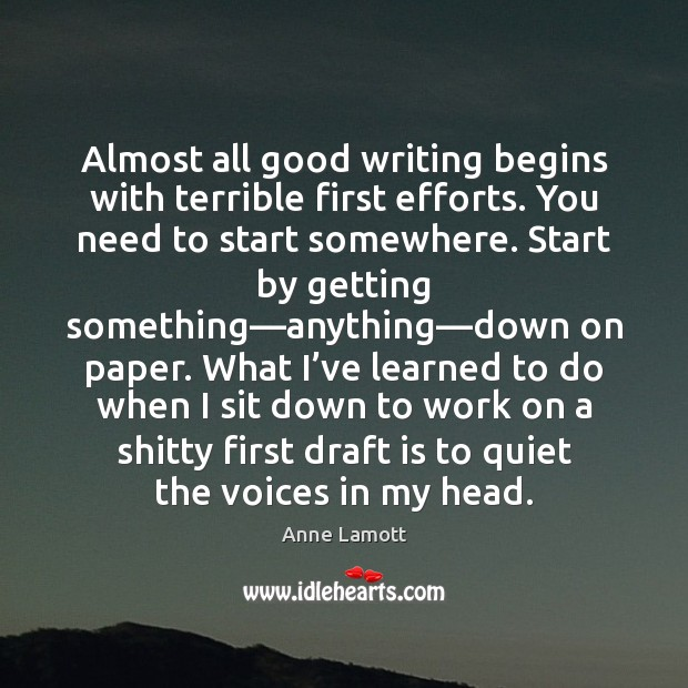 Almost all good writing begins with terrible first efforts. You need to Anne Lamott Picture Quote