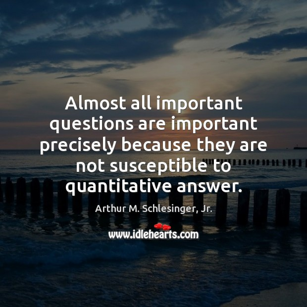 Almost all important questions are important precisely because they are not susceptible Arthur M. Schlesinger, Jr. Picture Quote