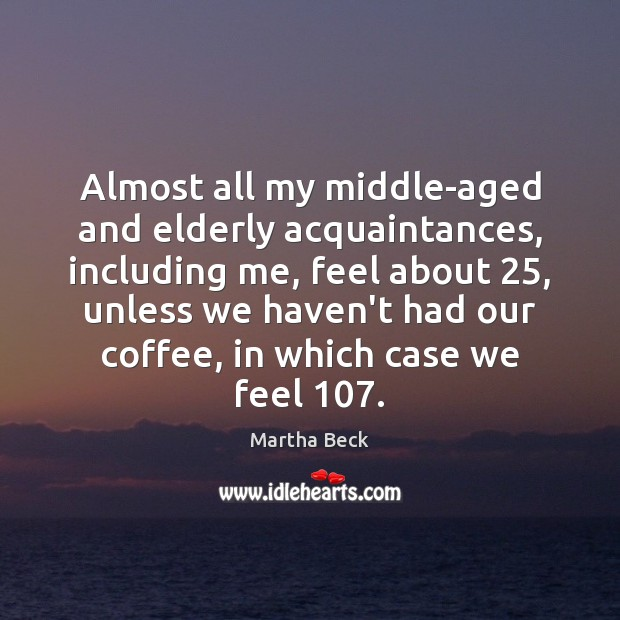 Almost all my middle-aged and elderly acquaintances, including me, feel about 25, unless Coffee Quotes Image