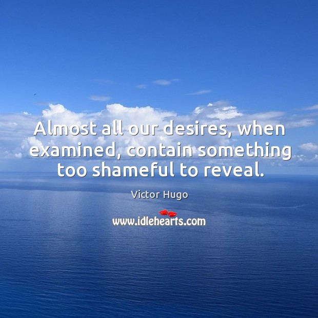 Almost all our desires, when examined, contain something too shameful to reveal. Image
