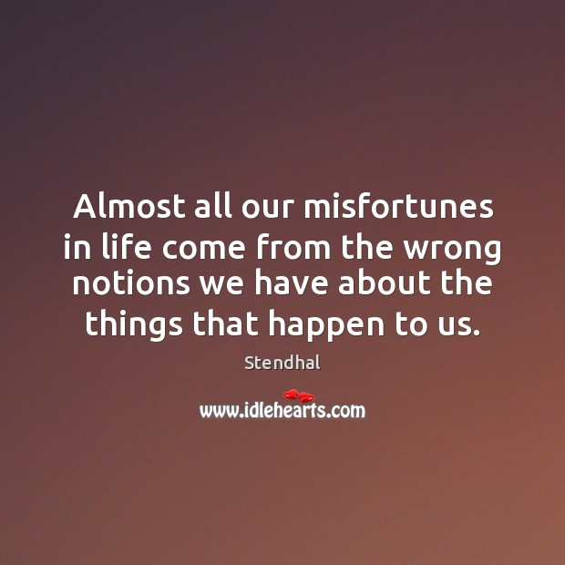 Almost all our misfortunes in life come from the wrong notions we Stendhal Picture Quote