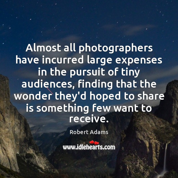 Almost all photographers have incurred large expenses in the pursuit of tiny Robert Adams Picture Quote