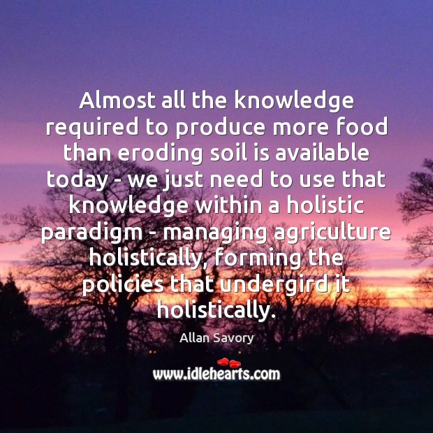 Image, Almost all the knowledge required to produce more food than eroding soil