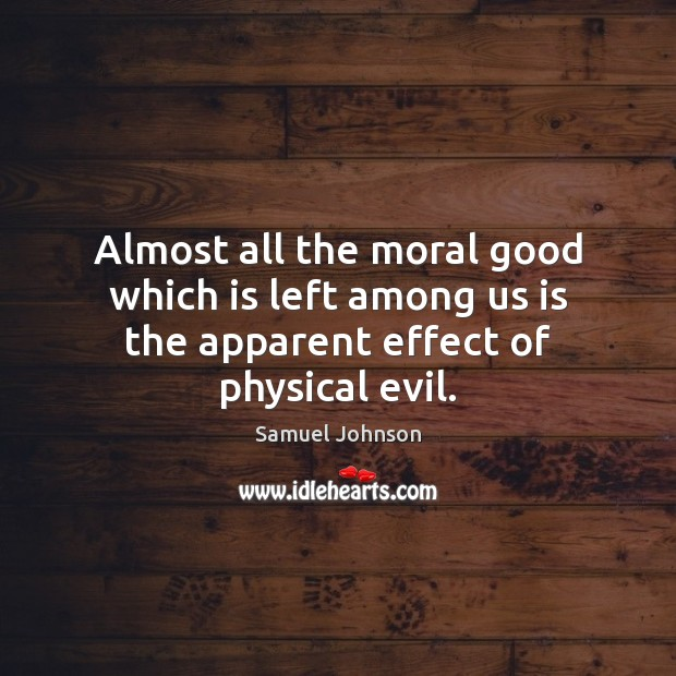 Image, Almost all the moral good which is left among us is the apparent effect of physical evil.