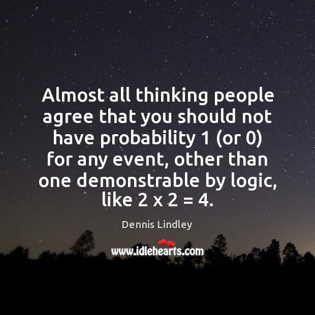 Almost all thinking people agree that you should not have probability 1 (or 0) Logic Quotes Image